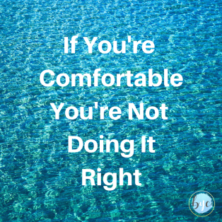 If You're Comfortable You're Not Doing It Right